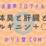 本日の音声ブログメルマガ[No.16:体臭と肝臓とアルギニン+α]