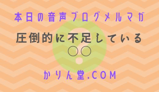 本日の音声ブログメルマガ[No.6:圧倒的に不足している○○]