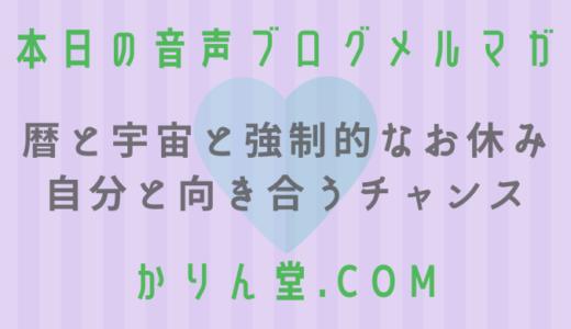 本日の音声ブログメルマガ[No.20:暦と宇宙と強制的なお休み・自分と向き合うチャンス]