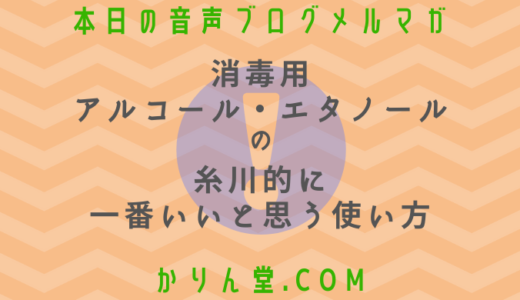 本日の音声ブログメルマガ[No.39:【消毒用アルコール・エタノール】の糸川的に一番いいと思う使い方 ]
