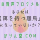 本日の音声ブログメルマガ[No.31:あなたは【餌を待つ雛鳥】になっていないか?]