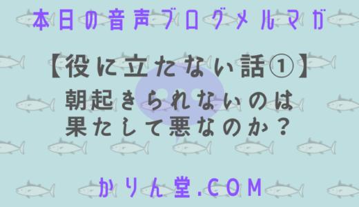 本日の音声ブログメルマガ[No.23:【役に立たない話①】朝起きられないのは果たして悪なのか?]