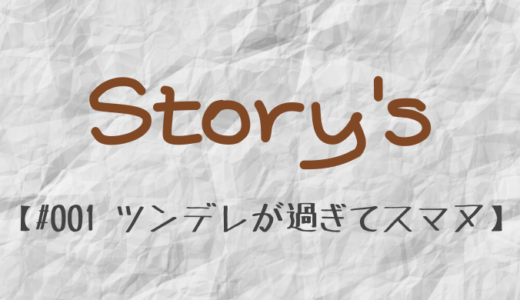 Story's #001 ツンデレが過ぎてスマヌ