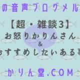 本日の音声ブログメルマガ[No.44:【超・雑談3】お怒りかりんさん&おすすめしたいある事]